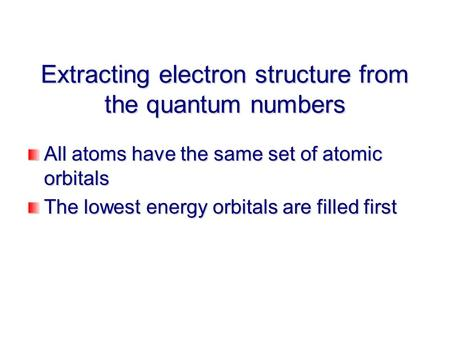 Extracting electron structure from the quantum numbers All atoms have the same set of atomic orbitals The lowest energy orbitals are filled first.