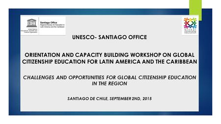 UNESCO- SANTIAGO OFFICE ORIENTATION AND CAPACITY BUILDING WORKSHOP ON GLOBAL CITIZENSHIP EDUCATION FOR LATIN AMERICA AND THE CARIBBEAN CHALLENGES AND OPPORTUNITIES.