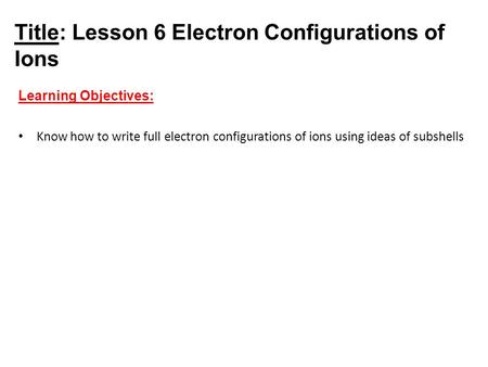 Title: Lesson 6 Electron Configurations of Ions Learning Objectives: Know how to write full electron configurations of ions using ideas of subshells.