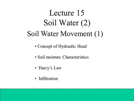 Lecture 15 Soil Water (2) Soil Water Movement (1) Concept of Hydraulic Head Soil moisture Characteristics Darcy's Law Infiltration.