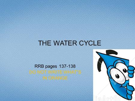 "RRB pages 137-138 DO NOT WRITE WHAT""S IN ORANGE THE WATER CYCLE."