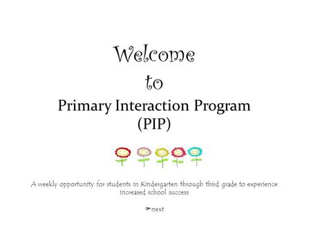 Welcome to Primary Interaction Program (PIP) A weekly opportunity for students in Kindergarten through third grade to experience increased school success.