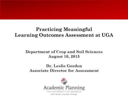 Practicing Meaningful Learning Outcomes Assessment at UGA Department of Crop and Soil Sciences August 10, 2015 Dr. Leslie Gordon Associate Director for.