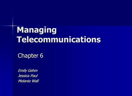 Managing Telecommunications Chapter 6 Emily Gehm Jessica Paul Melanie Wall.