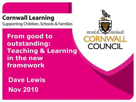 From good to outstanding: Teaching & Learning in the new framework Dave Lewis Nov 2010.