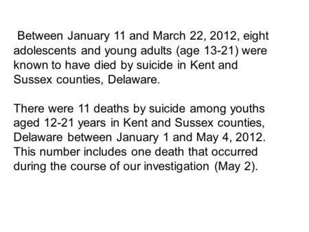 Between January 11 and March 22, 2012, eight adolescents and young adults (age 13-21) were known to have died by suicide in Kent and Sussex counties, Delaware.
