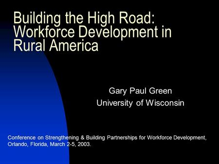 Building the High Road: Workforce Development in Rural America Gary Paul Green University of Wisconsin Conference on Strengthening & Building Partnerships.