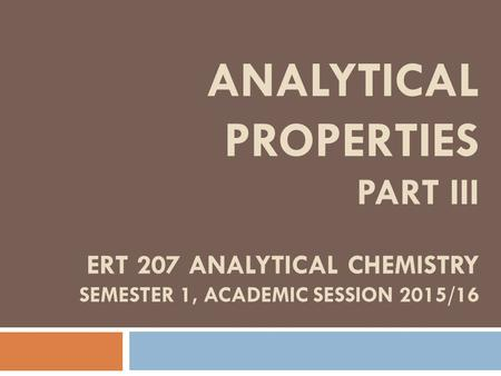 ANALYTICAL PROPERTIES PART III ERT 207 ANALYTICAL CHEMISTRY SEMESTER 1, ACADEMIC SESSION 2015/16.