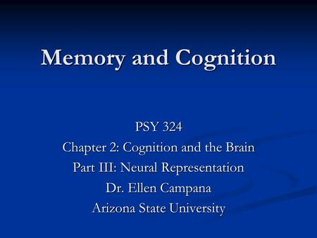 Memory and Cognition PSY 324 Chapter 2: Cognition and the Brain Part III: Neural Representation Dr. Ellen Campana Arizona State University.
