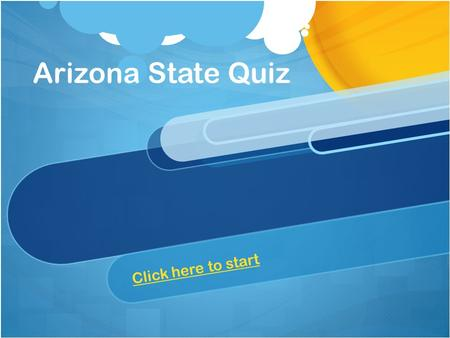Arizona State Quiz Click here to start When was Arizona made into a state? A.) March 19, 1914 A.) March 19, 1914 B.) February 14, 1912 B.) February 14,