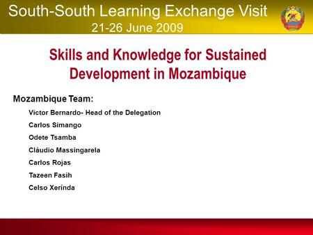 Skills and Knowledge for Sustained Development in Mozambique Mozambique Team: Victor Bernardo- Head of the Delegation Carlos Simango Odete Tsamba Cláudio.