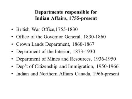 Departments responsible for Indian Affairs, 1755-present British War Office,1755-1830 Office of the Governor General, 1830-1860 Crown Lands Department,