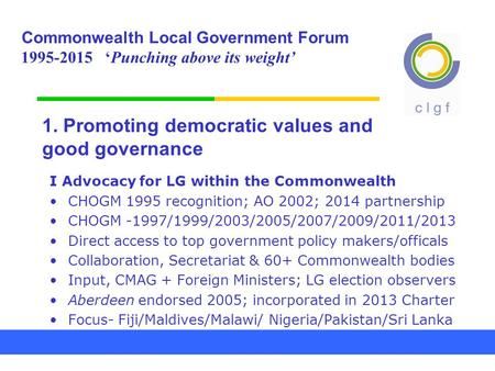1. Promoting democratic values and good governance I Advocacy for LG within the Commonwealth CHOGM 1995 recognition; AO 2002; 2014 partnership CHOGM -1997/1999/2003/2005/2007/2009/2011/2013.
