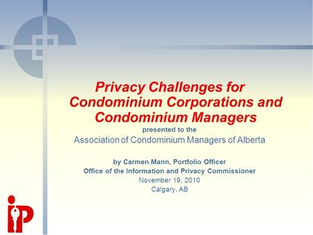 Privacy Challenges for Condominium Corporations and Condominium Managers presented to the Association of Condominium Managers of Alberta by Carmen Mann,
