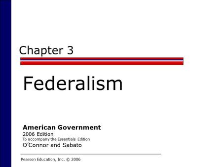 Chapter 3 Federalism Pearson Education, Inc. © 2006 American Government 2006 Edition To accompany the Essentials Edition O'Connor and Sabato.
