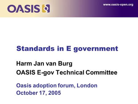 Standards in E government Harm Jan van Burg OASIS E-gov Technical Committee Oasis adoption forum, London October 17, 2005 www.oasis-open.org.