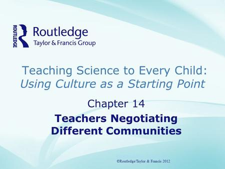 Teaching Science to Every Child: Using Culture as a Starting Point ©Routledge/Taylor & Francis 2012 Chapter 14 Teachers Negotiating Different Communities.