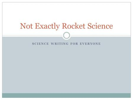 SCIENCE WRITING FOR EVERYONE Not Exactly Rocket Science.