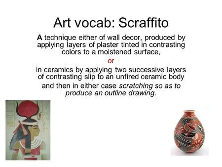 Art vocab: Scraffito A technique either of wall decor, produced by applying layers of plaster tinted in contrasting colors to a moistened surface, or in.