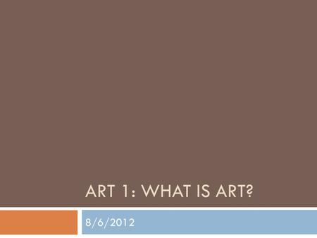 ART 1: WHAT IS ART? 8/6/2012. Leonardo DaVinci Mona Lisa Date – 1503-1519.