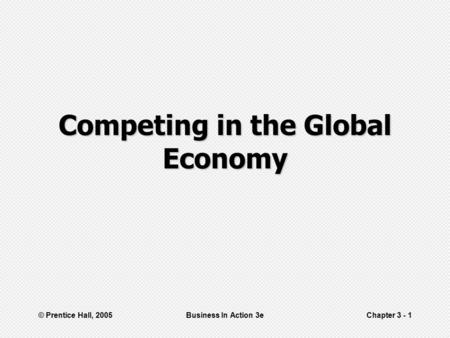 © Prentice Hall, 2005Business In Action 3eChapter 3 - 1 Competing in the Global Economy.