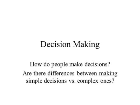 Decision Making How do people make decisions? Are there differences between making simple decisions vs. complex ones?
