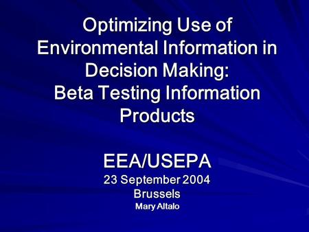Optimizing Use of Environmental Information in Decision Making: Beta Testing Information Products EEA/USEPA 23 September 2004 Brussels Mary Altalo.