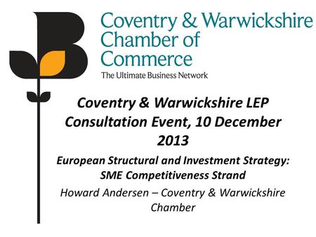 Coventry & Warwickshire LEP Consultation Event, 10 December 2013 European Structural and Investment Strategy: SME Competitiveness Strand Howard Andersen.