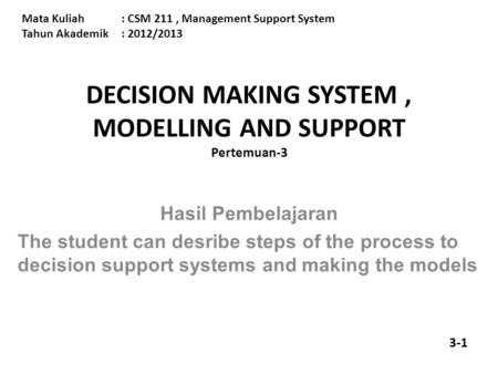 Mata Kuliah: CSM 211, Management Support System Tahun Akademik: 2012/2013 DECISION MAKING SYSTEM, MODELLING AND SUPPORT Pertemuan-3 Hasil Pembelajaran.