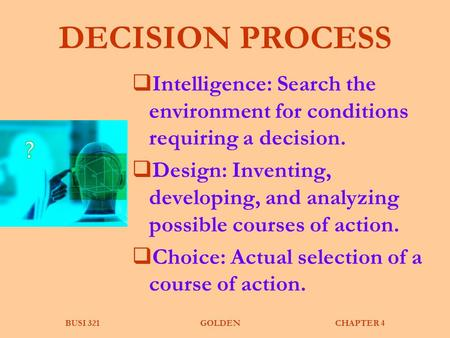 BUSI 321GOLDENCHAPTER 4 DECISION PROCESS  Intelligence: Search the environment for conditions requiring a decision.  Design: Inventing, developing, and.