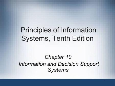 Principles of Information Systems, Tenth Edition Chapter 10 Information and Decision Support Systems 1.