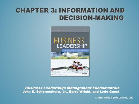 CHAPTER 3: INFORMATION AND DECISION-MAKING © John Wiley & Sons Canada, Ltd. John R. Schermerhorn, Jr., Barry Wright, and Lorie Guest Business Leadership: