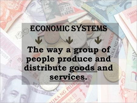 Economic Systems The way a group of people produce and distribute goods and services.