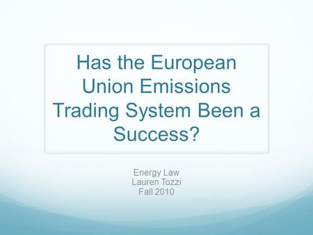 Has the European Union Emissions Trading System Been a Success? Energy Law Lauren Tozzi Fall 2010.