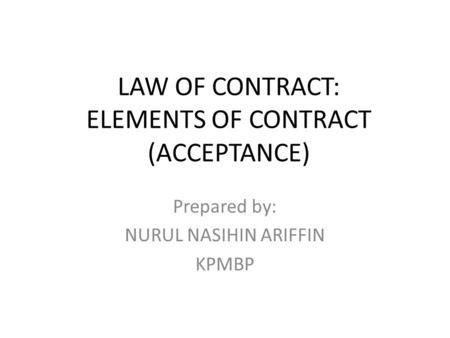 LAW OF CONTRACT: ELEMENTS OF CONTRACT (ACCEPTANCE) Prepared by: NURUL NASIHIN ARIFFIN KPMBP.