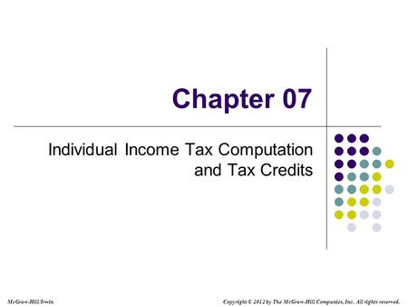McGraw-Hill/Irwin Copyright © 2012 by The McGraw-Hill Companies, Inc. All rights reserved. Chapter 07 Individual Income Tax Computation and Tax Credits.