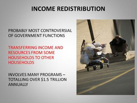INCOME REDISTRIBUTION PROBABLY MOST CONTROVERSIAL OF GOVERNMENT FUNCTIONS TRANSFERRING INCOME AND RESOURCES FROM SOME HOUSEHOLDS TO OTHER HOUSEHOLDS INVOLVES.