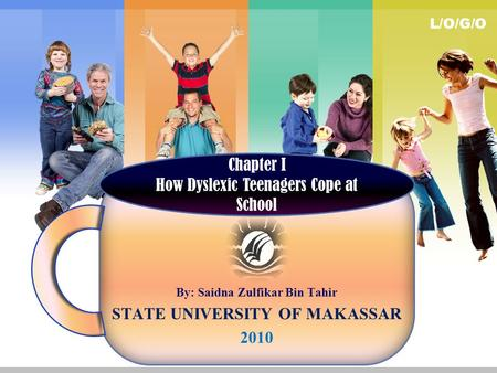 L/O/G/O By: Saidna Zulfikar Bin Tahir STATE UNIVERSITY OF MAKASSAR 2010 Chapter I How Dyslexic Teenagers Cope at School.