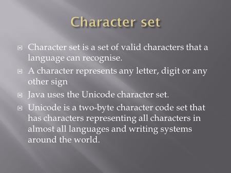  Character set is a set of valid characters that a language can recognise.  A character represents any letter, digit or any other sign  Java uses the.