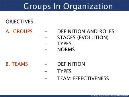© J. Rudy, Organizational Behavior, FMCU, Fall 2007 Groups In Organization OBJECTIVES: A.GROUPS- DEFINITION AND ROLES -STAGES (EVOLUTION) - TYPES - NORMS.