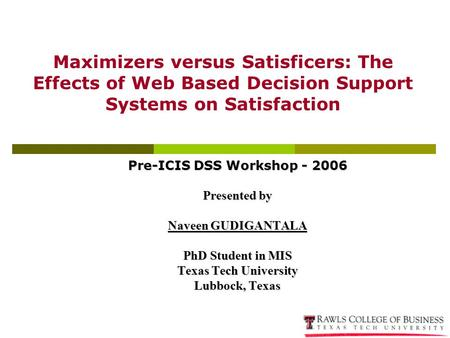 Pre-ICIS DSS Workshop - 2006 Presented by Naveen GUDIGANTALA PhD Student in MIS Texas Tech University Lubbock, Texas Maximizers versus Satisficers: The.