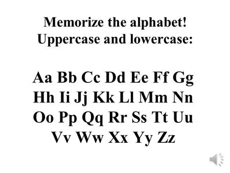 Memorize the alphabet! Uppercase and lowercase: