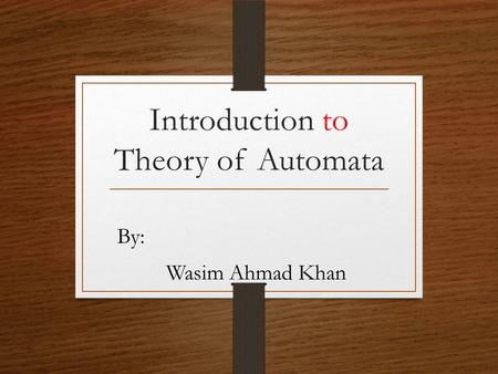 Introduction to Theory of Automata By: Wasim Ahmad Khan.