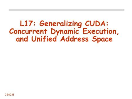 CS6235 L17: Generalizing CUDA: Concurrent Dynamic Execution, and Unified Address Space.