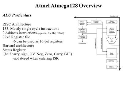 Atmel Atmega128 Overview ALU Particulars RISC Architecture 133, Mostly single cycle instructions 2 Address instructions (opcode, Rs, Rd, offset) 32x8 Register.