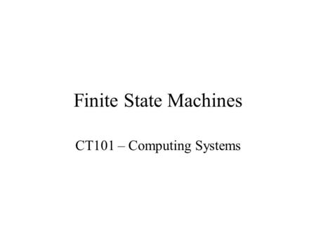 Finite State Machines CT101 – Computing Systems. FSM Overview Finite State Machine is a tool to model the desired behavior of a sequential system. The.