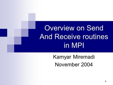 1 Overview on Send And Receive routines in MPI Kamyar Miremadi November 2004.