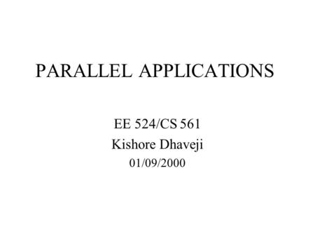PARALLEL APPLICATIONS EE 524/CS 561 Kishore Dhaveji 01/09/2000.