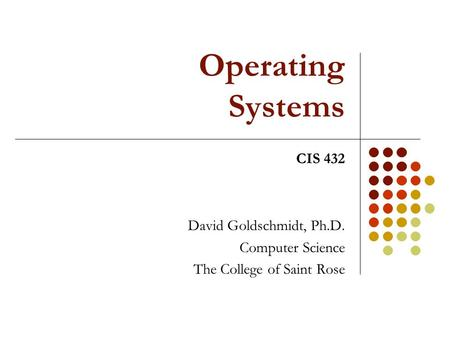 Operating Systems David Goldschmidt, Ph.D. Computer Science The College of Saint Rose CIS 432.