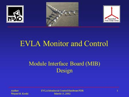 Author Wayne M. Koski EVLA Monitor & Control Hardware PDR March 13, 2002 1 EVLA Monitor and Control Module Interface Board (MIB) Design.